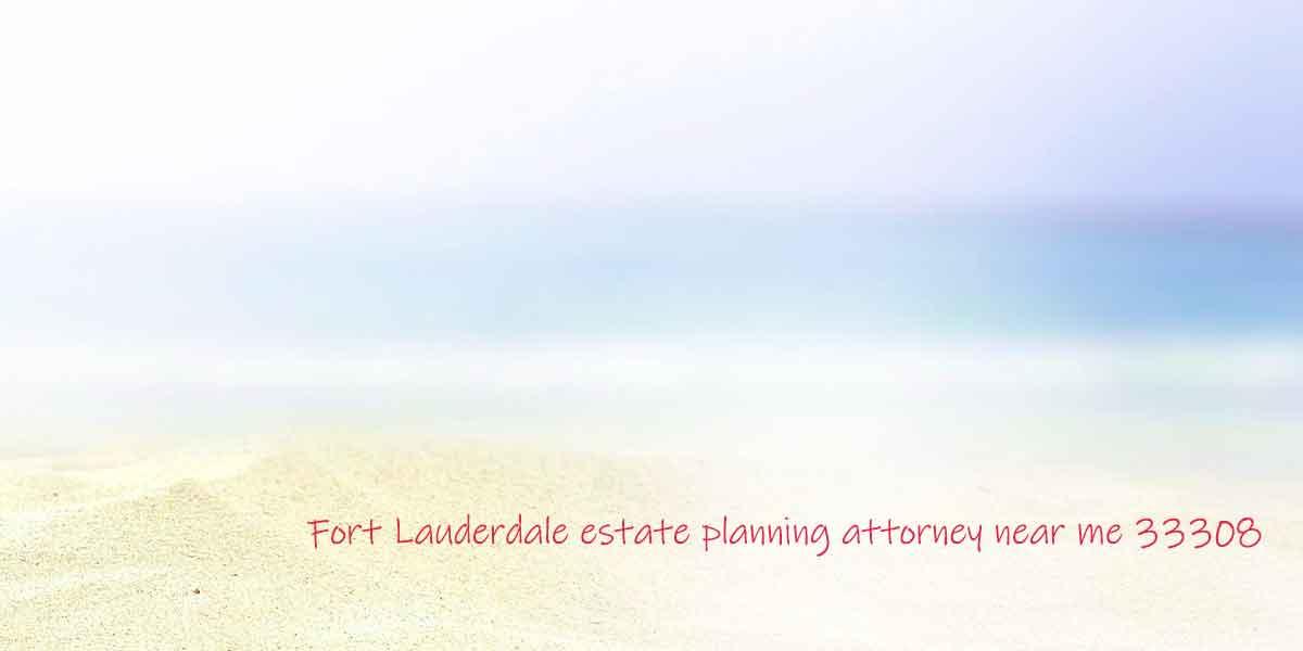 Fort Lauderdale estate planning attorney near me 33308
